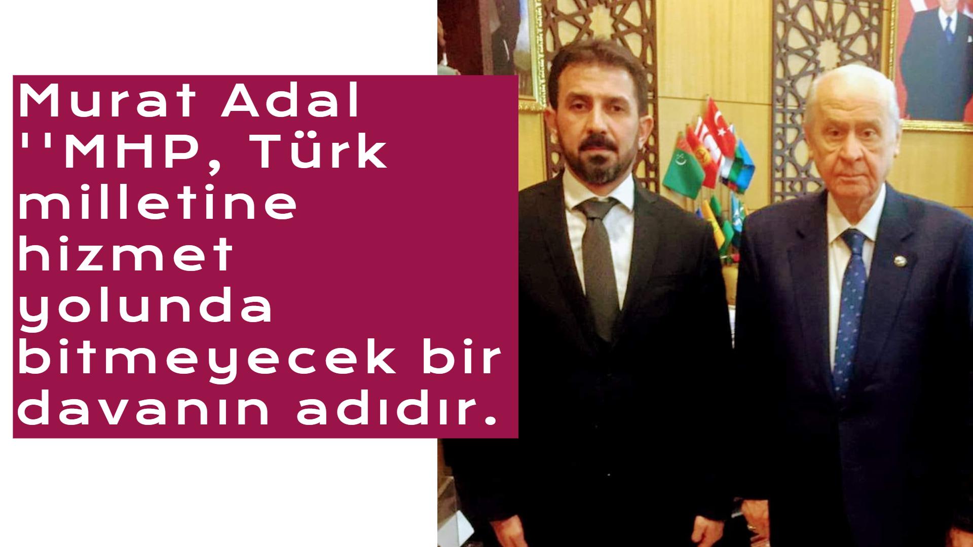 """Başkan Adal """"MHP, Türk milletine hizmet yolunda bitmeyecek bir davanın adıdır."""""""