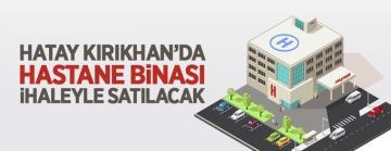 Kırıkhan'da 8 katlı hastane binası satışa çıkarıldı