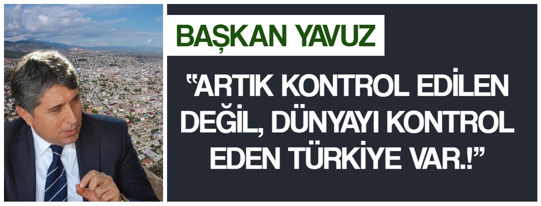 """BAŞKAN YAVUZ; """"ARTIK KONTROL EDİLEN DEĞİL, DÜNYAYI KONTROL EDEN TÜRKİYE VAR.!"""""""